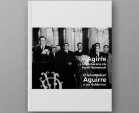 El lehendakari Aguirre y sus Gobiernos. Agirre lehendakaria eta haren Gobernuak